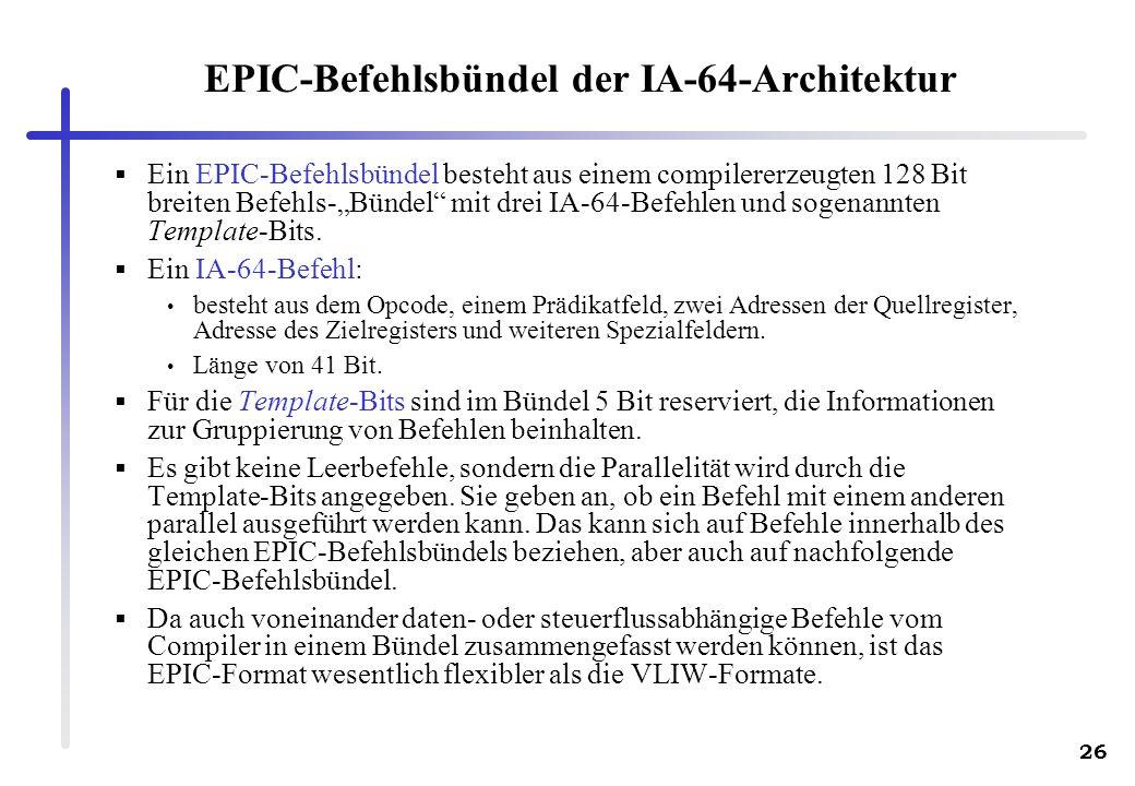 26 EPIC-Befehlsbündel der IA-64-Architektur Ein EPIC-Befehlsbündel besteht aus einem compilererzeugten 128 Bit breiten Befehls-Bündel mit drei IA-64-Befehlen und sogenannten Template-Bits.