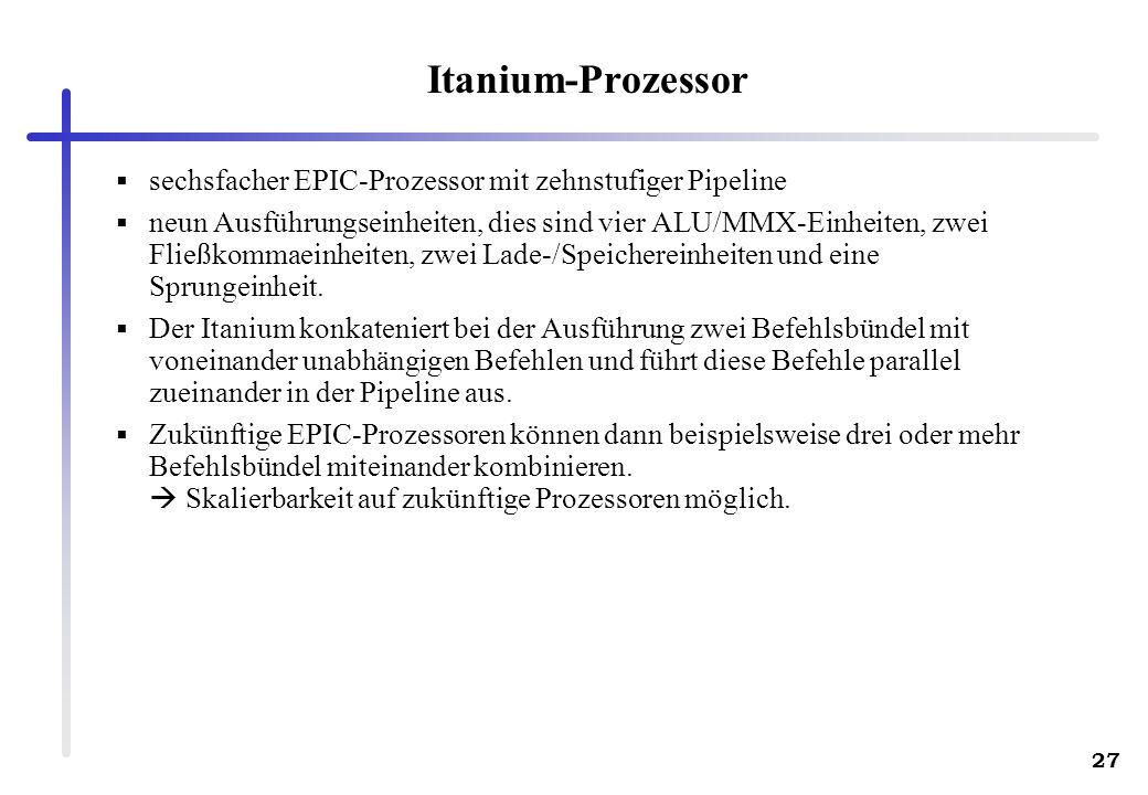 27 Itanium-Prozessor sechsfacher EPIC-Prozessor mit zehnstufiger Pipeline neun Ausführungseinheiten, dies sind vier ALU/MMX-Einheiten, zwei Fließkommaeinheiten, zwei Lade-/Speichereinheiten und eine Sprungeinheit.