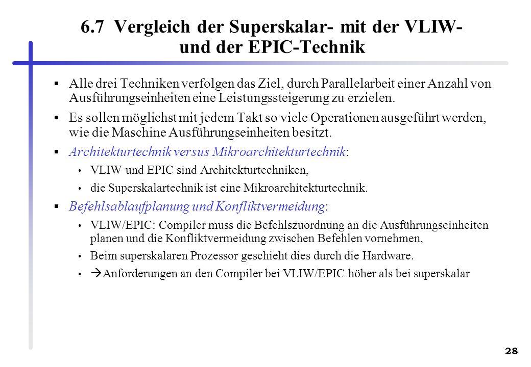 28 6.7 Vergleich der Superskalar- mit der VLIW- und der EPIC-Technik Alle drei Techniken verfolgen das Ziel, durch Parallelarbeit einer Anzahl von Ausführungseinheiten eine Leistungssteigerung zu erzielen.