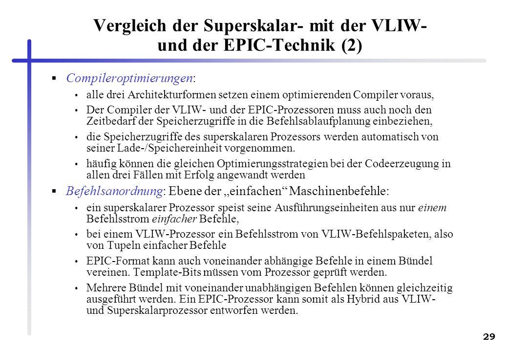 29 Vergleich der Superskalar- mit der VLIW- und der EPIC-Technik (2) Compileroptimierungen: alle drei Architekturformen setzen einem optimierenden Compiler voraus, Der Compiler der VLIW- und der EPIC-Prozessoren muss auch noch den Zeitbedarf der Speicherzugriffe in die Befehlsablaufplanung einbeziehen, die Speicherzugriffe des superskalaren Prozessors werden automatisch von seiner Lade-/Speichereinheit vorgenommen.