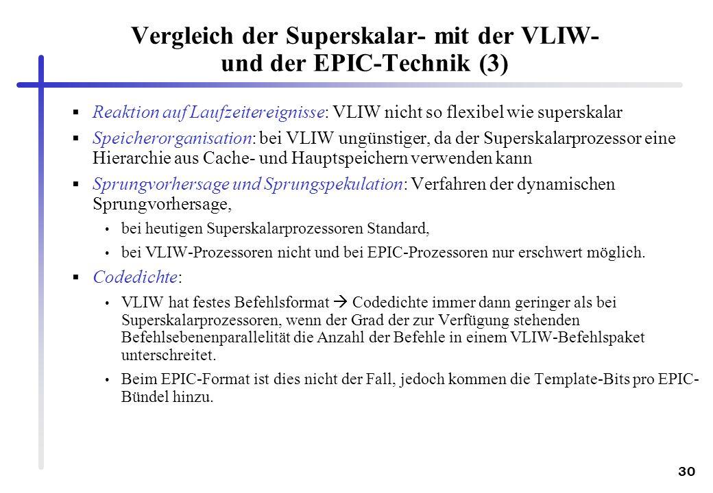 30 Vergleich der Superskalar- mit der VLIW- und der EPIC-Technik (3) Reaktion auf Laufzeitereignisse: VLIW nicht so flexibel wie superskalar Speicherorganisation: bei VLIW ungünstiger, da der Superskalarprozessor eine Hierarchie aus Cache- und Hauptspeichern verwenden kann Sprungvorhersage und Sprungspekulation: Verfahren der dynamischen Sprungvorhersage, bei heutigen Superskalarprozessoren Standard, bei VLIW-Prozessoren nicht und bei EPIC-Prozessoren nur erschwert möglich.