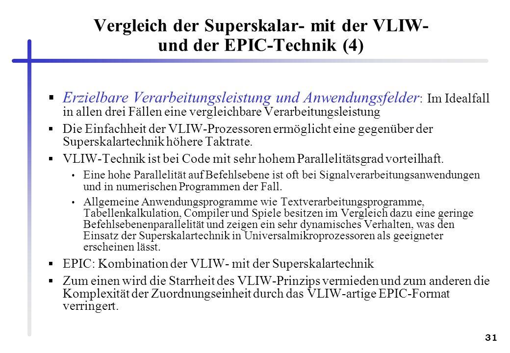31 Vergleich der Superskalar- mit der VLIW- und der EPIC-Technik (4) Erzielbare Verarbeitungsleistung und Anwendungsfelder : Im Idealfall in allen drei Fällen eine vergleichbare Verarbeitungsleistung Die Einfachheit der VLIW-Prozessoren ermöglicht eine gegenüber der Superskalartechnik höhere Taktrate.