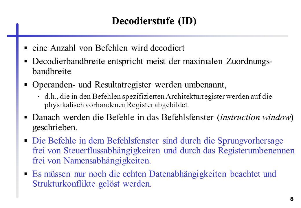 8 Decodierstufe (ID) eine Anzahl von Befehlen wird decodiert Decodierbandbreite entspricht meist der maximalen Zuordnungs- bandbreite Operanden- und R