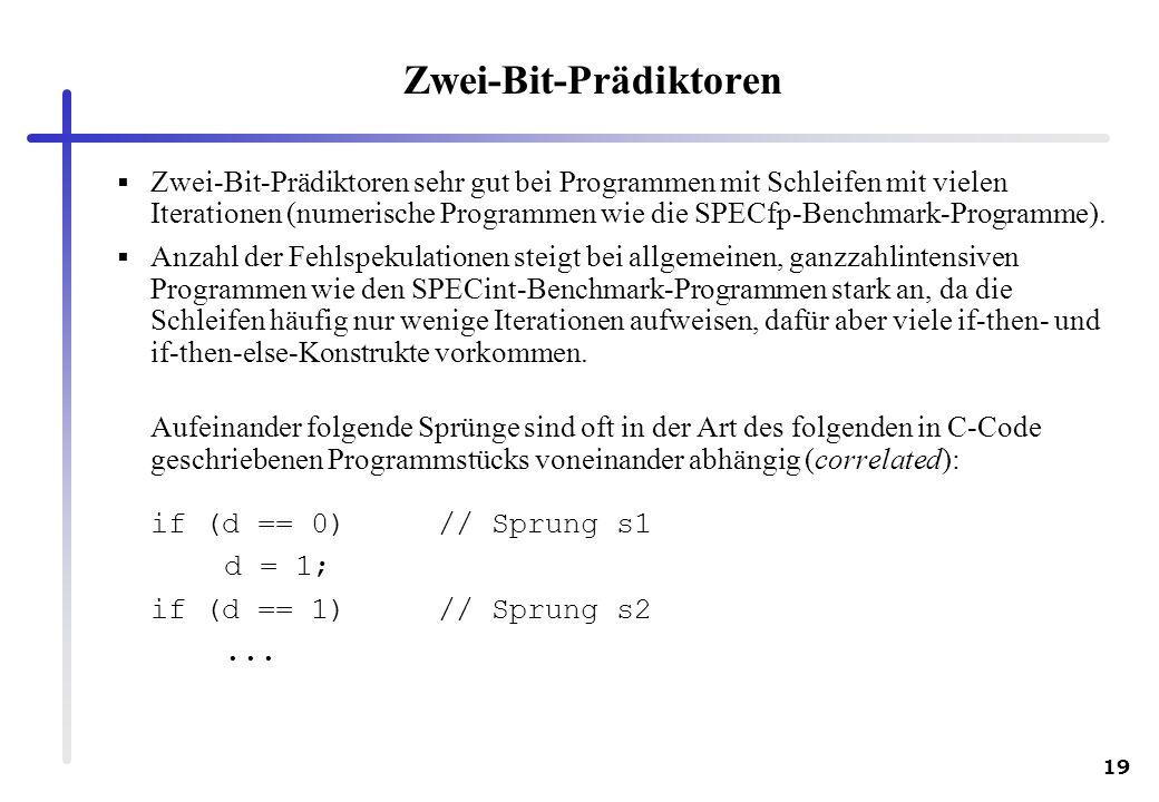 19 Zwei-Bit-Prädiktoren Zwei-Bit-Prädiktoren sehr gut bei Programmen mit Schleifen mit vielen Iterationen (numerische Programmen wie die SPECfp-Benchm