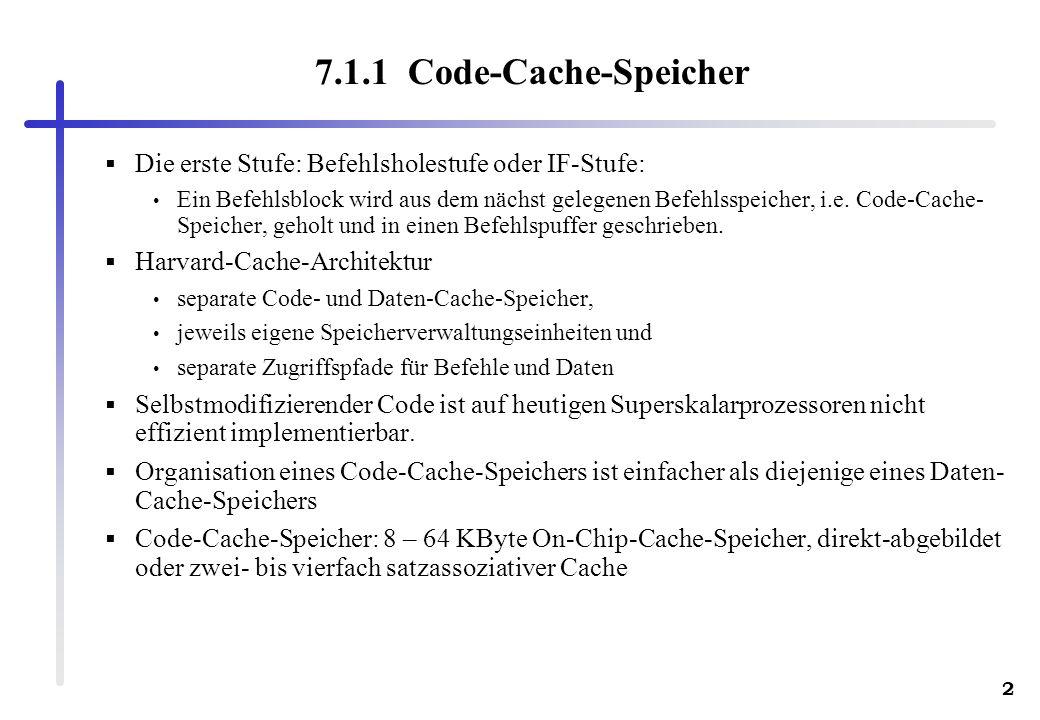 2 7.1.1 Code-Cache-Speicher Die erste Stufe: Befehlsholestufe oder IF-Stufe: Ein Befehlsblock wird aus dem nächst gelegenen Befehlsspeicher, i.e. Code