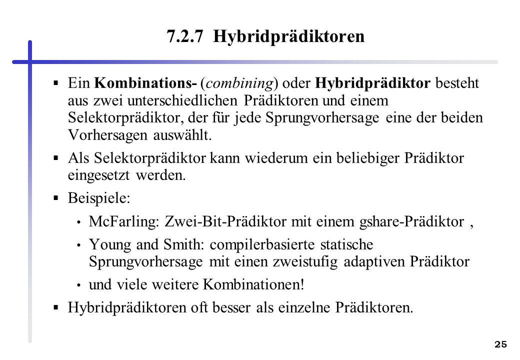 25 7.2.7 Hybridprädiktoren Ein Kombinations- (combining) oder Hybridprädiktor besteht aus zwei unterschiedlichen Prädiktoren und einem Selektorprädikt
