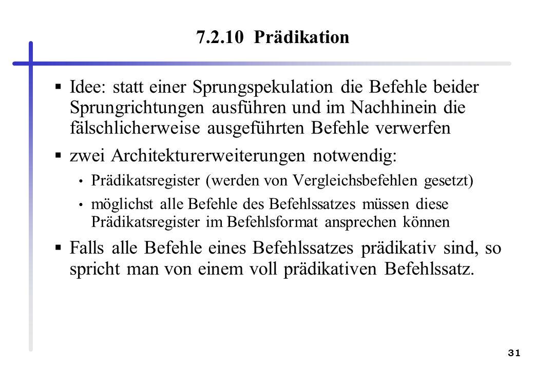 31 7.2.10 Prädikation Idee: statt einer Sprungspekulation die Befehle beider Sprungrichtungen ausführen und im Nachhinein die fälschlicherweise ausgef