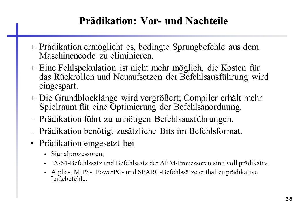 33 Prädikation: Vor- und Nachteile + Prädikation ermöglicht es, bedingte Sprungbefehle aus dem Maschinencode zu eliminieren. + Eine Fehlspekulation is