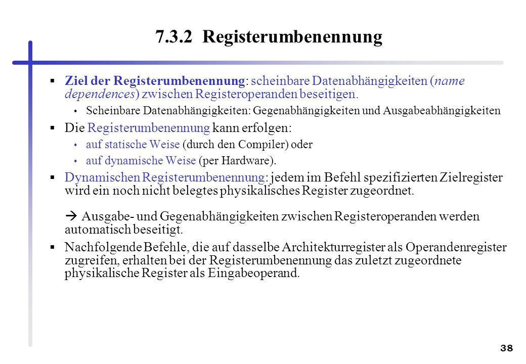38 7.3.2 Registerumbenennung Ziel der Registerumbenennung: scheinbare Datenabhängigkeiten (name dependences) zwischen Registeroperanden beseitigen. Sc