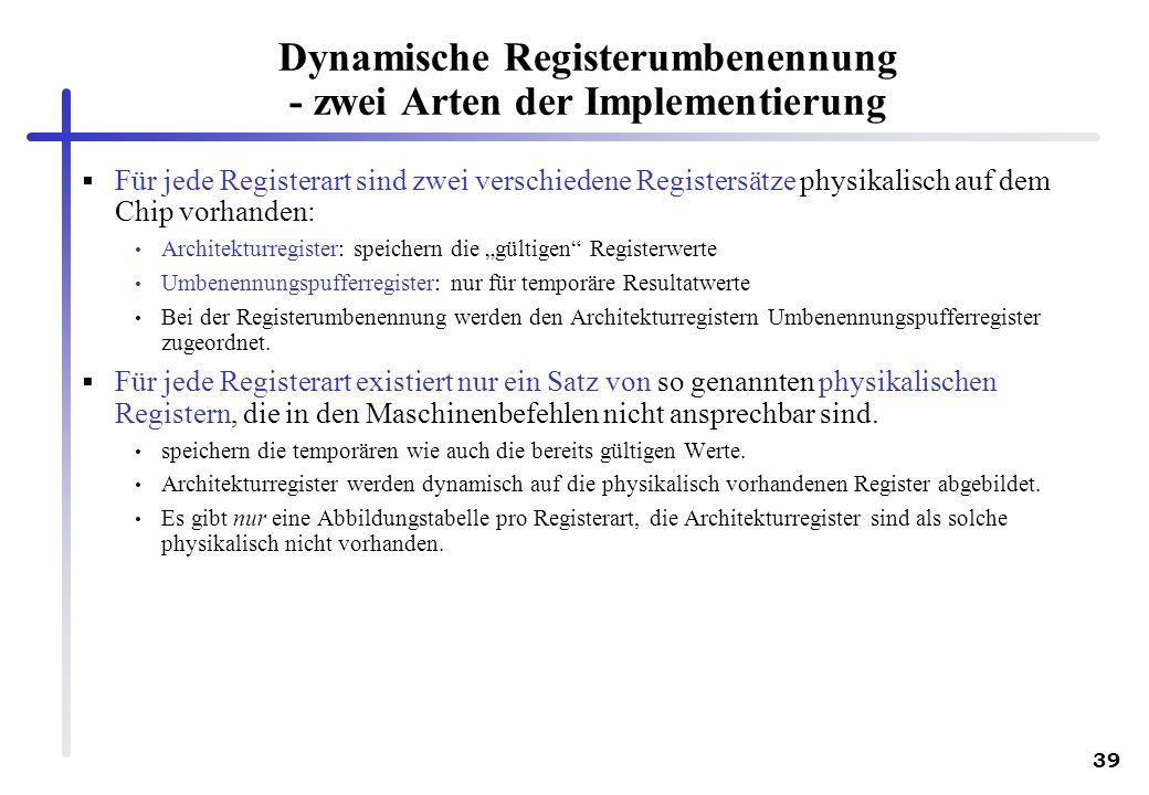 39 Dynamische Registerumbenennung - zwei Arten der Implementierung Für jede Registerart sind zwei verschiedene Registersätze physikalisch auf dem Chip