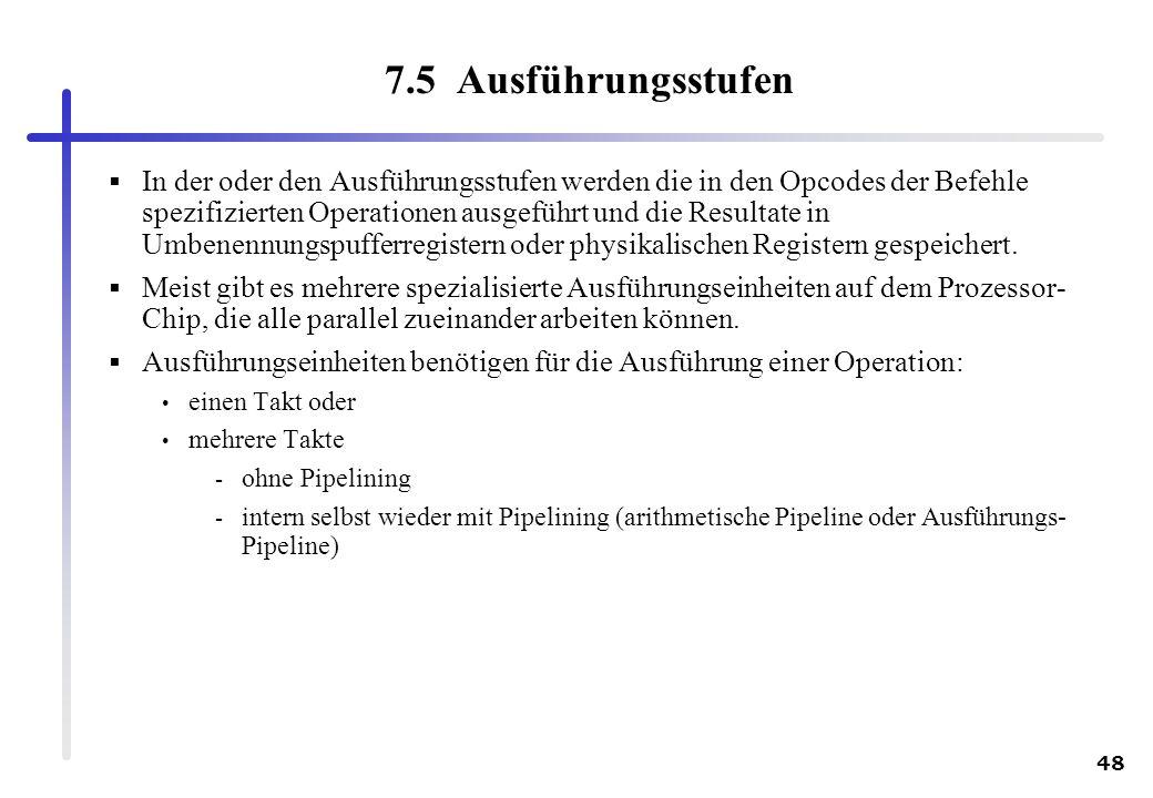 48 7.5 Ausführungsstufen In der oder den Ausführungsstufen werden die in den Opcodes der Befehle spezifizierten Operationen ausgeführt und die Resulta