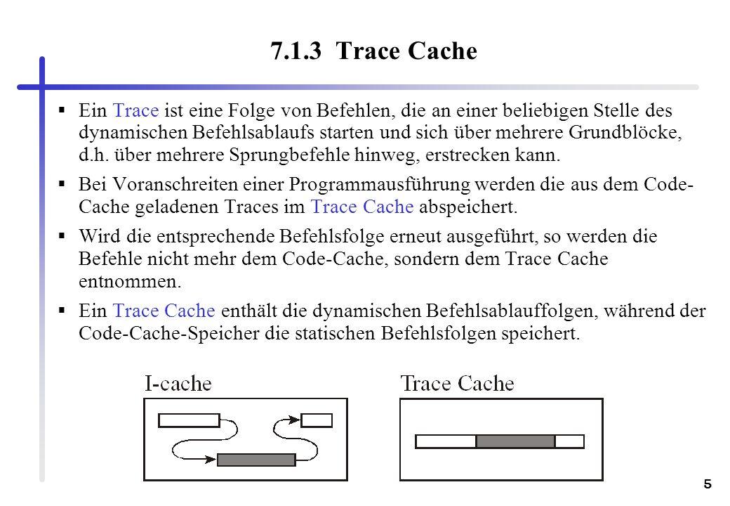 5 7.1.3 Trace Cache Ein Trace ist eine Folge von Befehlen, die an einer beliebigen Stelle des dynamischen Befehlsablaufs starten und sich über mehrere