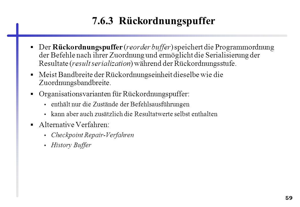59 7.6.3 Rückordnungspuffer Der Rückordnungspuffer (reorder buffer) speichert die Programmordnung der Befehle nach ihrer Zuordnung und ermöglicht die