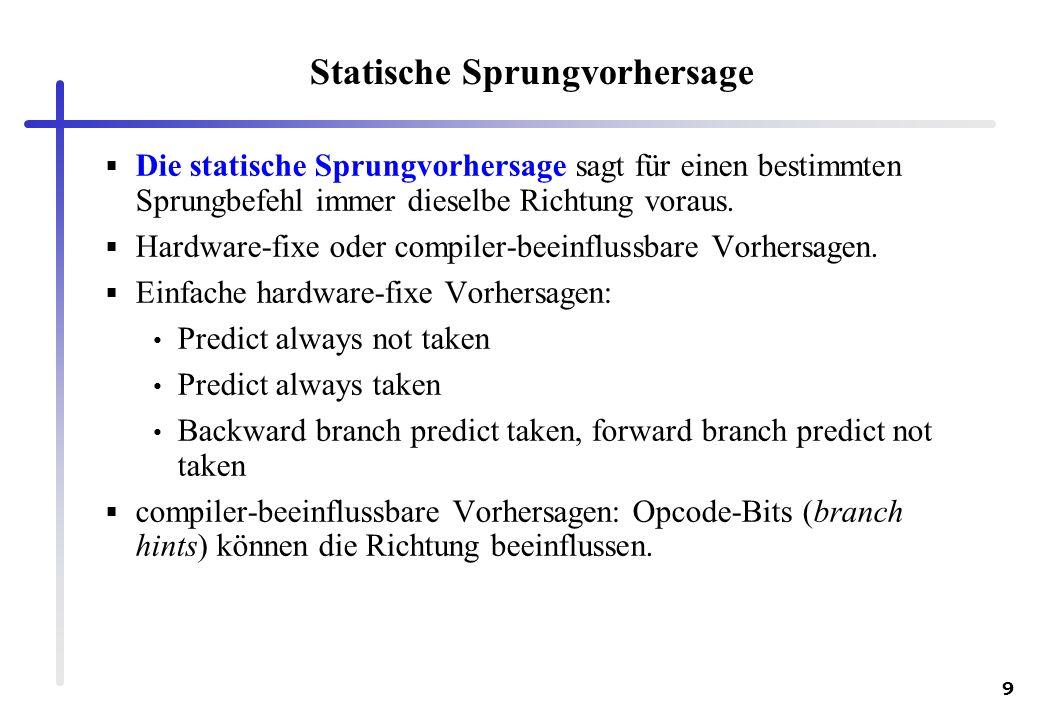 9 Statische Sprungvorhersage Die statische Sprungvorhersage sagt für einen bestimmten Sprungbefehl immer dieselbe Richtung voraus. Hardware-fixe oder