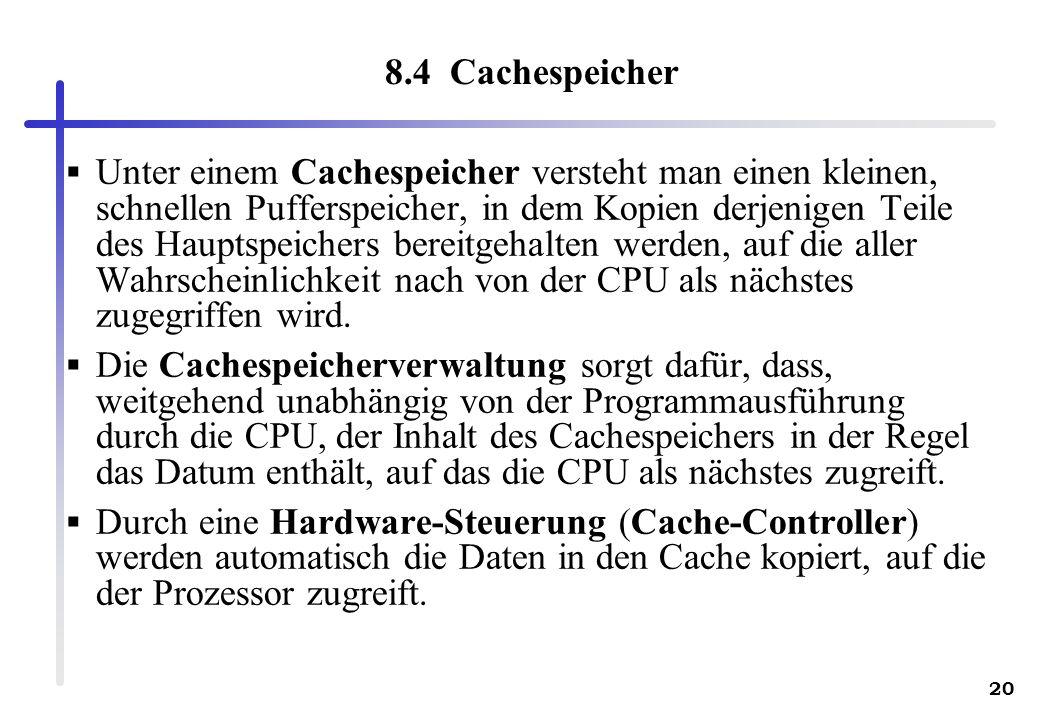 20 8.4 Cachespeicher Unter einem Cachespeicher versteht man einen kleinen, schnellen Pufferspeicher, in dem Kopien derjenigen Teile des Hauptspeichers