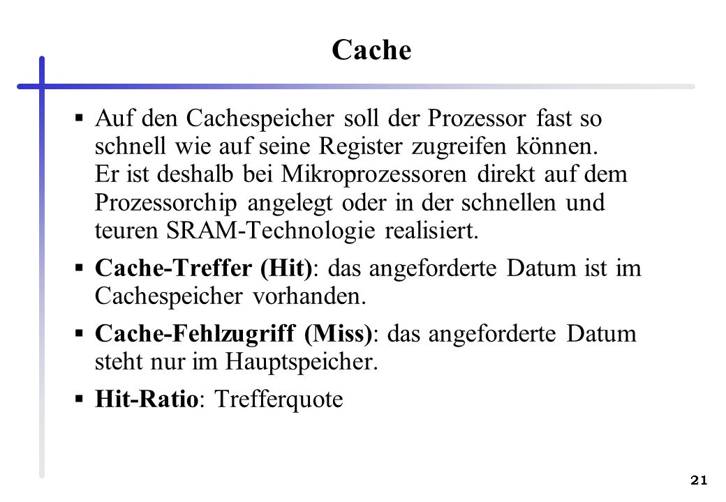 21 Cache Auf den Cachespeicher soll der Prozessor fast so schnell wie auf seine Register zugreifen können. Er ist deshalb bei Mikroprozessoren direkt