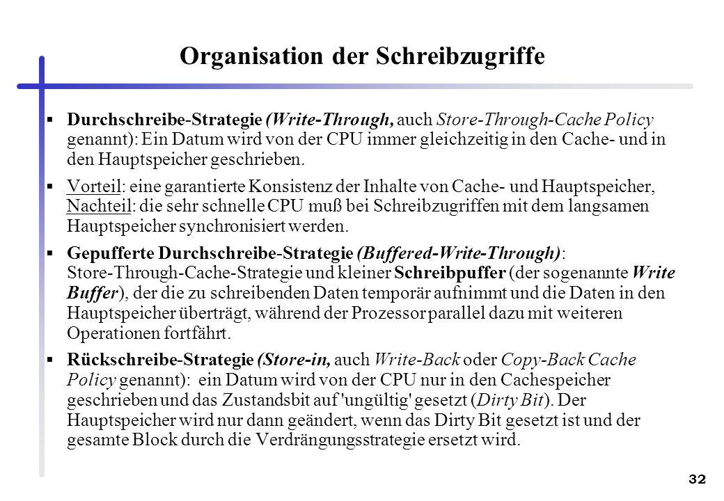 32 Organisation der Schreibzugriffe Durchschreibe-Strategie (Write-Through, auch Store-Through-Cache Policy genannt): Ein Datum wird von der CPU immer