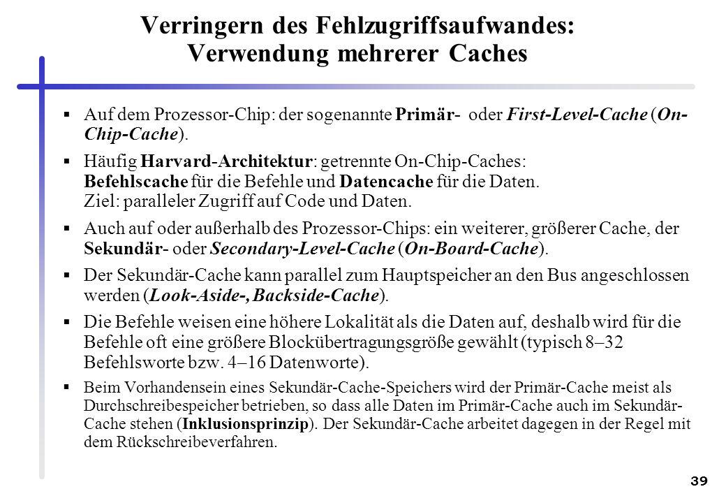 39 Verringern des Fehlzugriffsaufwandes: Verwendung mehrerer Caches Auf dem Prozessor-Chip: der sogenannte Primär- oder First-Level-Cache (On- Chip-Ca