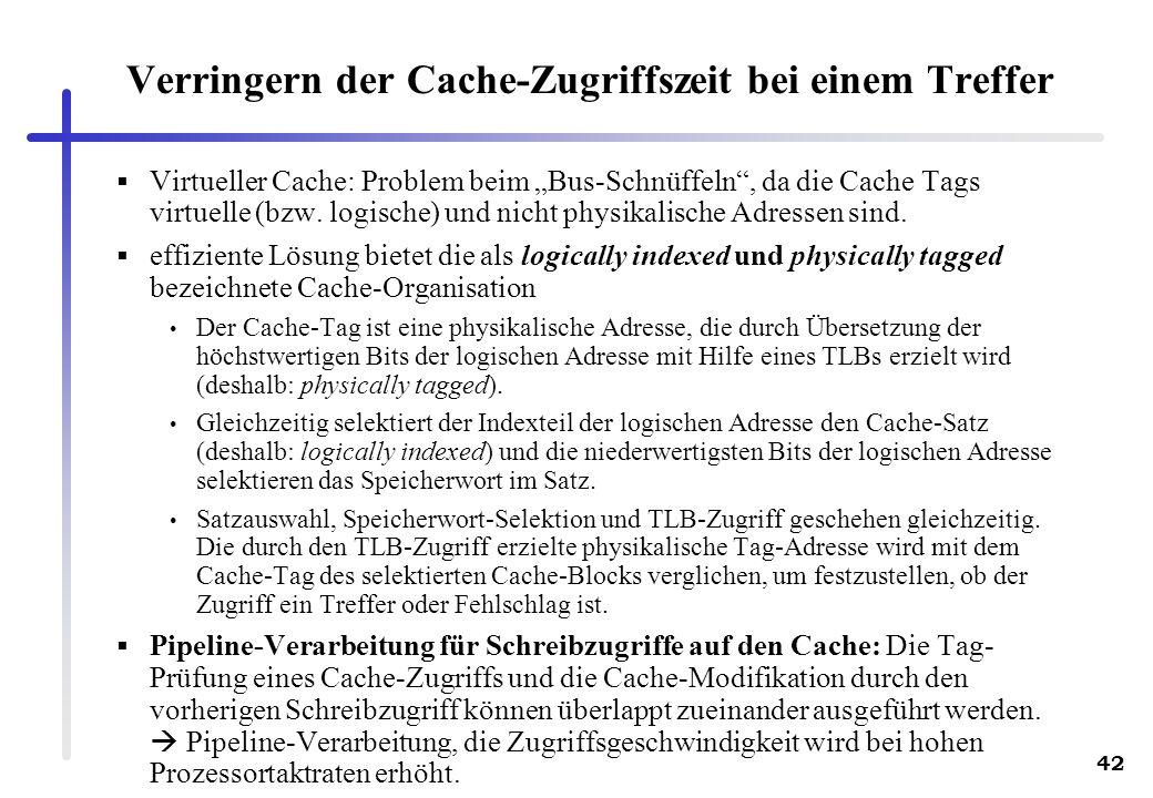 42 Verringern der Cache-Zugriffszeit bei einem Treffer Virtueller Cache: Problem beim Bus-Schnüffeln, da die Cache Tags virtuelle (bzw. logische) und