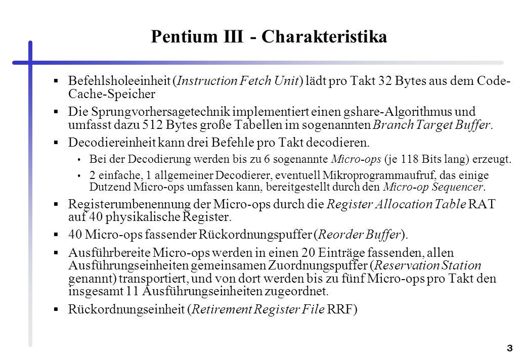 3 Pentium III - Charakteristika Befehlsholeeinheit (Instruction Fetch Unit) lädt pro Takt 32 Bytes aus dem Code- Cache-Speicher Die Sprungvorhersagete