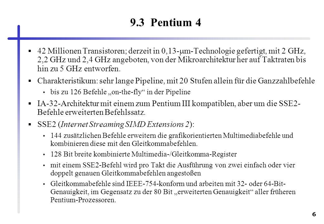 6 9.3 Pentium 4 42 Millionen Transistoren; derzeit in 0,13- m-Technologie gefertigt, mit 2 GHz, 2,2 GHz und 2,4 GHz angeboten, von der Mikroarchitektu
