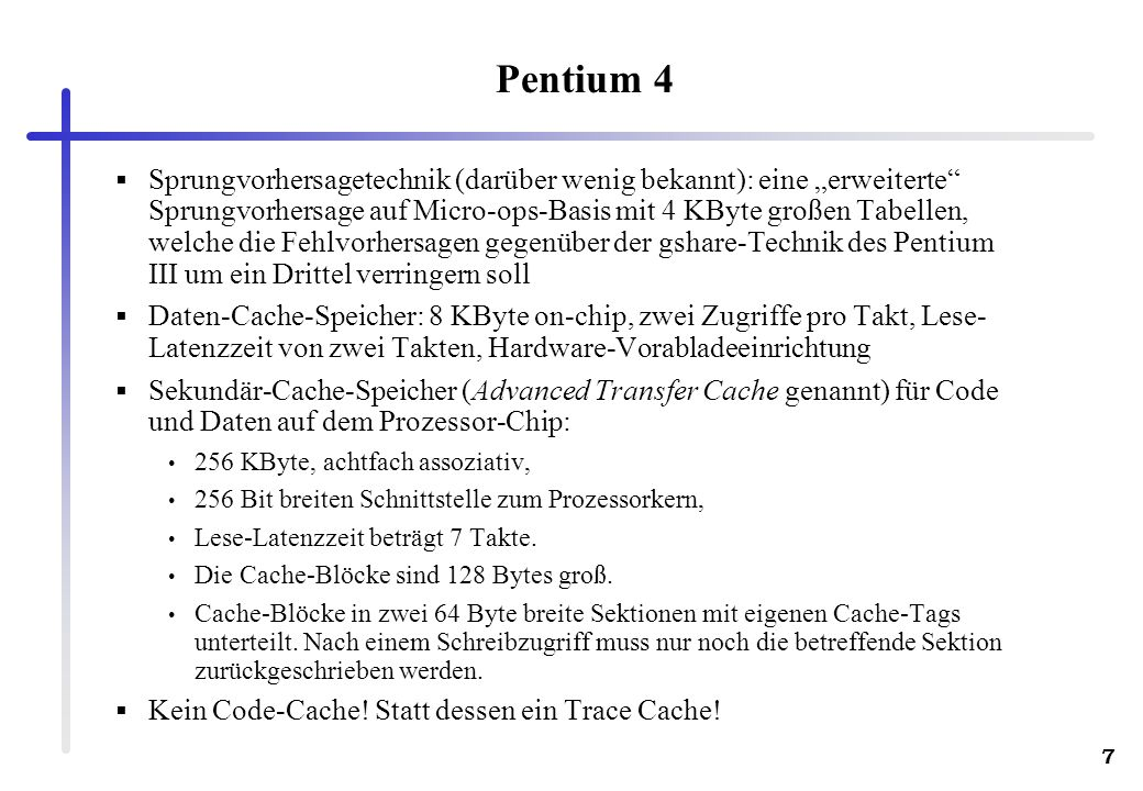 7 Pentium 4 Sprungvorhersagetechnik (darüber wenig bekannt): eine erweiterte Sprungvorhersage auf Micro-ops-Basis mit 4 KByte großen Tabellen, welche
