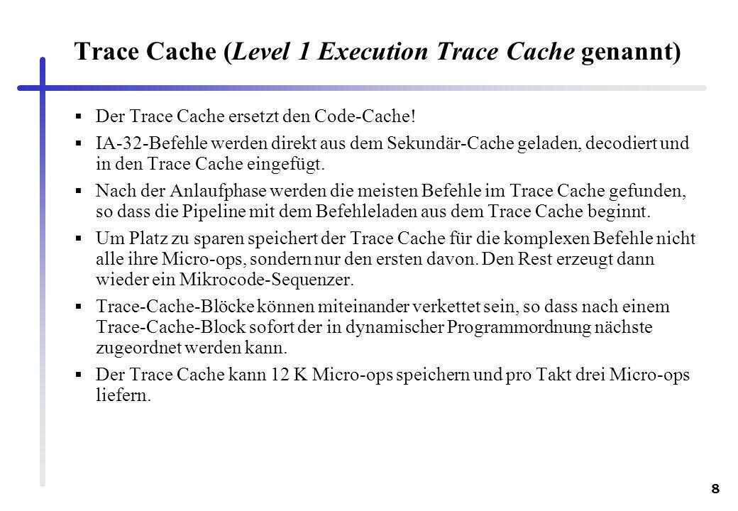 8 Trace Cache (Level 1 Execution Trace Cache genannt) Der Trace Cache ersetzt den Code-Cache! IA-32-Befehle werden direkt aus dem Sekundär-Cache gelad