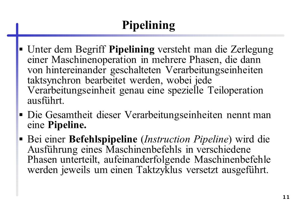 11 Pipelining Unter dem Begriff Pipelining versteht man die Zerlegung einer Maschinenoperation in mehrere Phasen, die dann von hintereinander geschalt