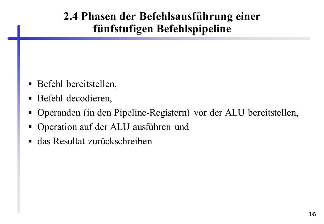 16 2.4 Phasen der Befehlsausführung einer fünfstufigen Befehlspipeline Befehl bereitstellen, Befehl decodieren, Operanden (in den Pipeline-Registern)