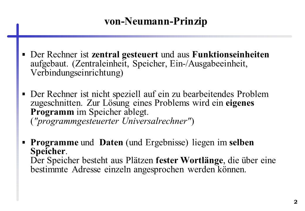 2 von-Neumann-Prinzip Der Rechner ist zentral gesteuert und aus Funktionseinheiten aufgebaut. (Zentraleinheit, Speicher, Ein-/Ausgabeeinheit, Verbindu