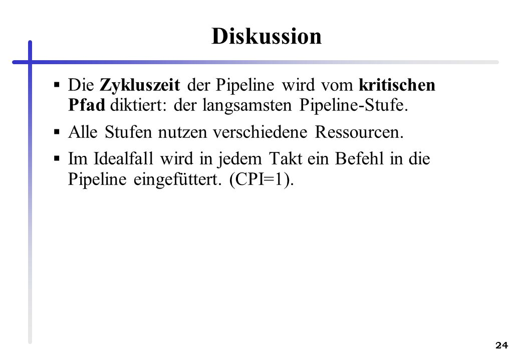 24 Diskussion Die Zykluszeit der Pipeline wird vom kritischen Pfad diktiert: der langsamsten Pipeline-Stufe. Alle Stufen nutzen verschiedene Ressource