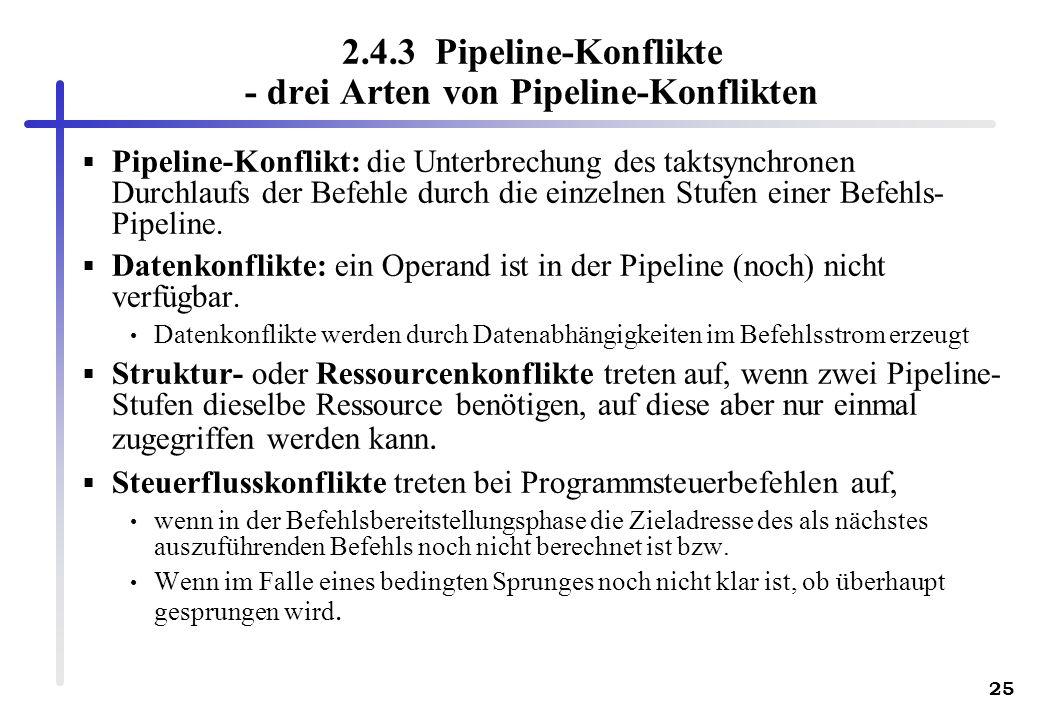 25 2.4.3 Pipeline-Konflikte - drei Arten von Pipeline-Konflikten Pipeline-Konflikt: die Unterbrechung des taktsynchronen Durchlaufs der Befehle durch