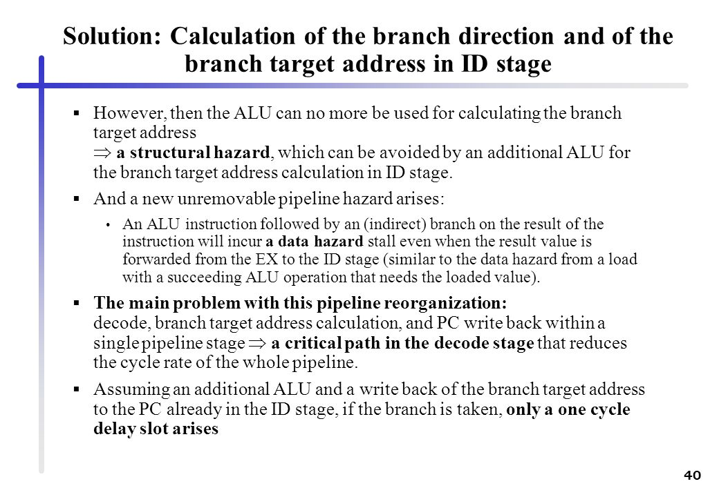 40 Solution: Calculation of the branch direction and of the branch target address in ID stage However, then the ALU can no more be used for calculatin