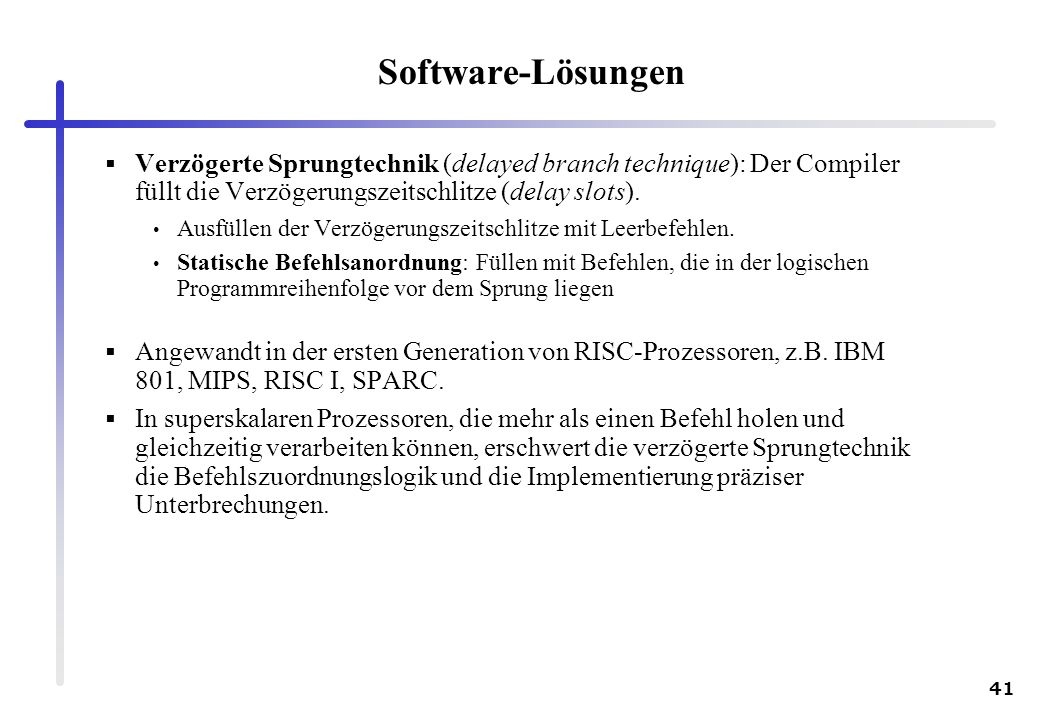 41 Software-Lösungen Verzögerte Sprungtechnik (delayed branch technique): Der Compiler füllt die Verzögerungszeitschlitze (delay slots). Ausfüllen der