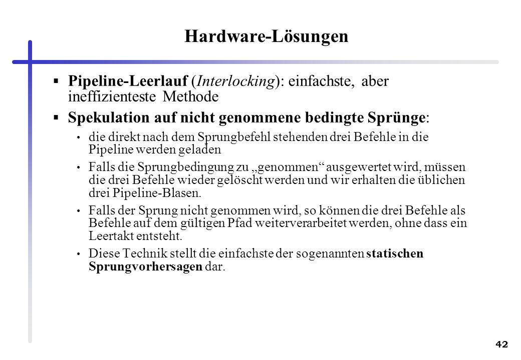 42 Hardware-Lösungen Pipeline-Leerlauf (Interlocking): einfachste, aber ineffizienteste Methode Spekulation auf nicht genommene bedingte Sprünge: die