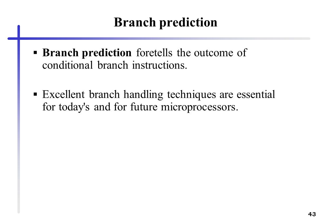 43 Branch prediction Branch prediction foretells the outcome of conditional branch instructions. Excellent branch handling techniques are essential fo