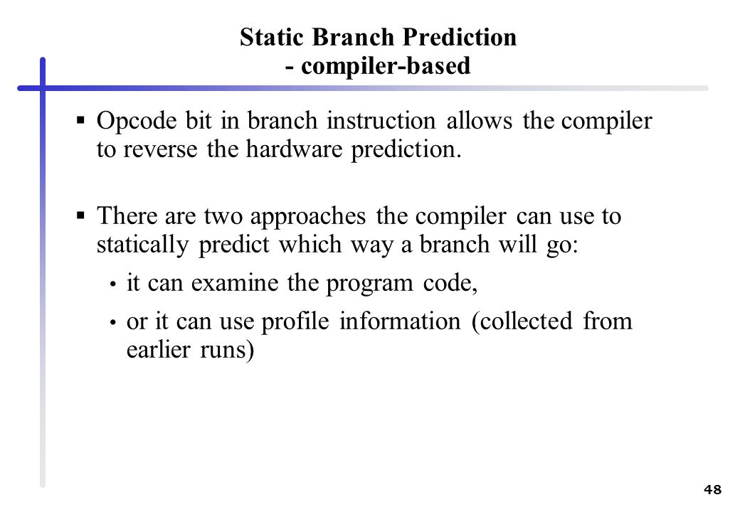 48 Static Branch Prediction - compiler-based Opcode bit in branch instruction allows the compiler to reverse the hardware prediction. There are two ap