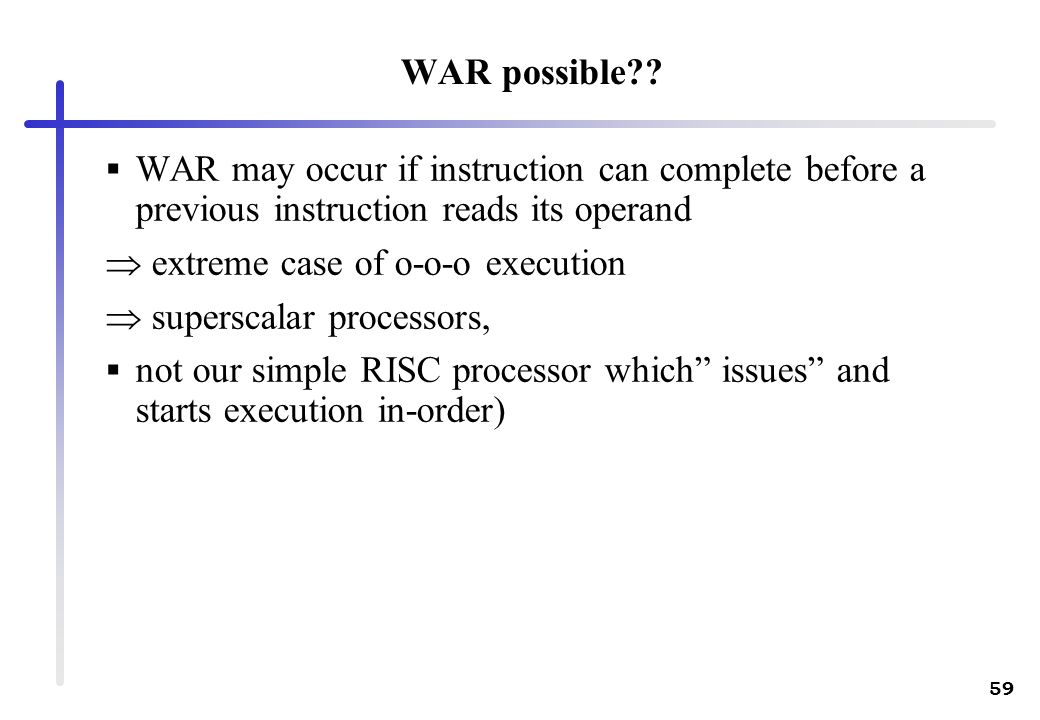 59 WAR possible?? WAR may occur if instruction can complete before a previous instruction reads its operand extreme case of o-o-o execution superscala
