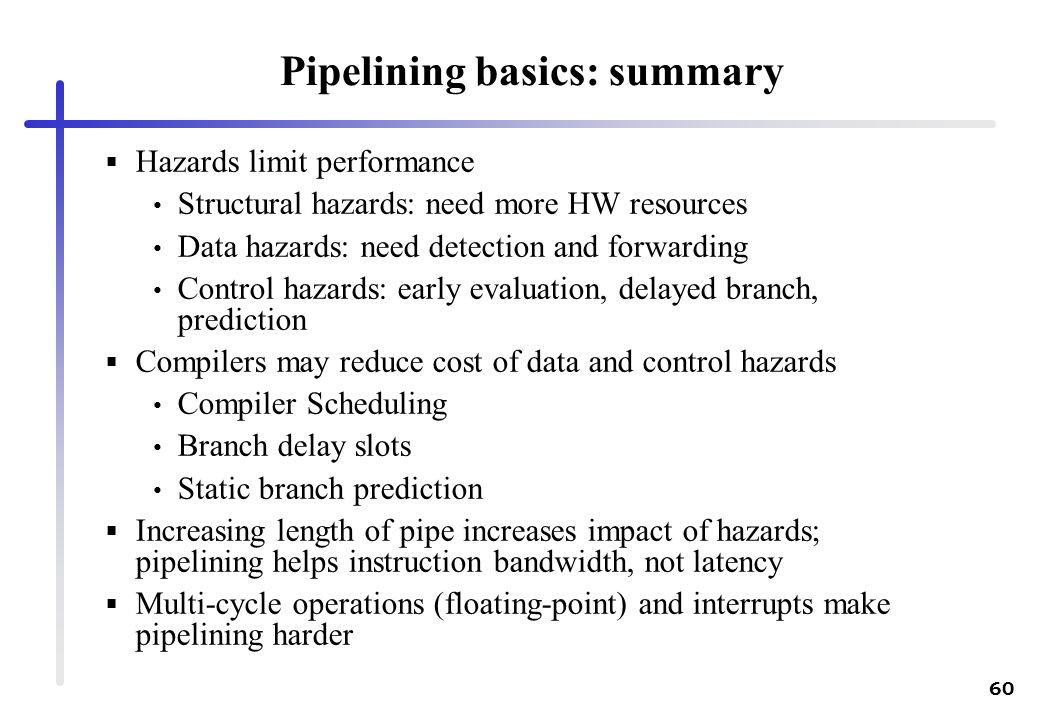 60 Pipelining basics: summary Hazards limit performance Structural hazards: need more HW resources Data hazards: need detection and forwarding Control