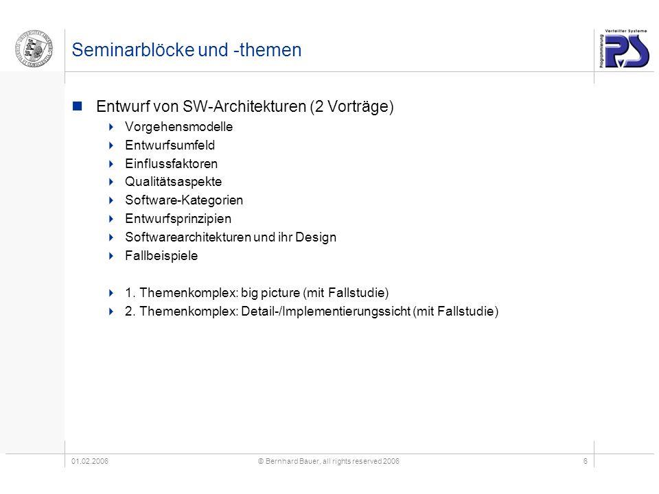 01.02.2006© Bernhard Bauer, all rights reserved 20066 Seminarblöcke und -themen Entwurf von SW-Architekturen (2 Vorträge) Vorgehensmodelle Entwurfsumf