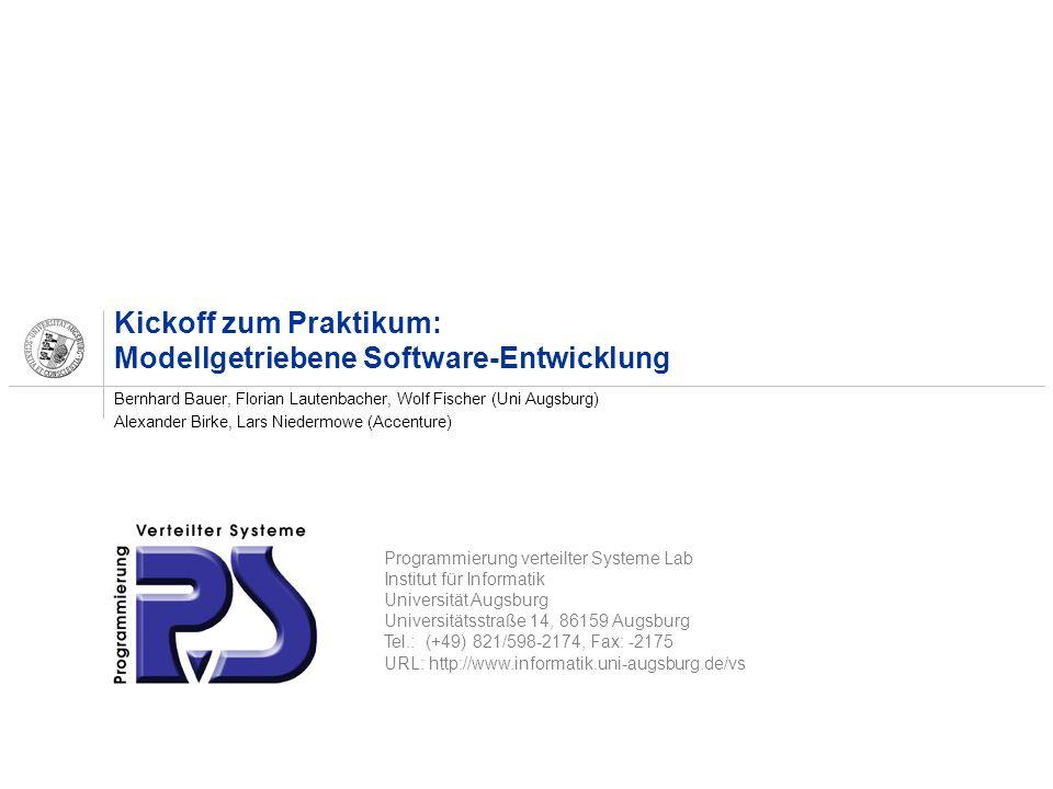Programmierung verteilter Systeme Lab Institut für Informatik Universität Augsburg Universitätsstraße 14, 86159 Augsburg Tel.: (+49) 821/598-2174, Fax: -2175 URL: http://www.informatik.uni-augsburg.de/vs Kickoff zum Praktikum: Modellgetriebene Software-Entwicklung Bernhard Bauer, Florian Lautenbacher, Wolf Fischer (Uni Augsburg) Alexander Birke, Lars Niedermowe (Accenture)