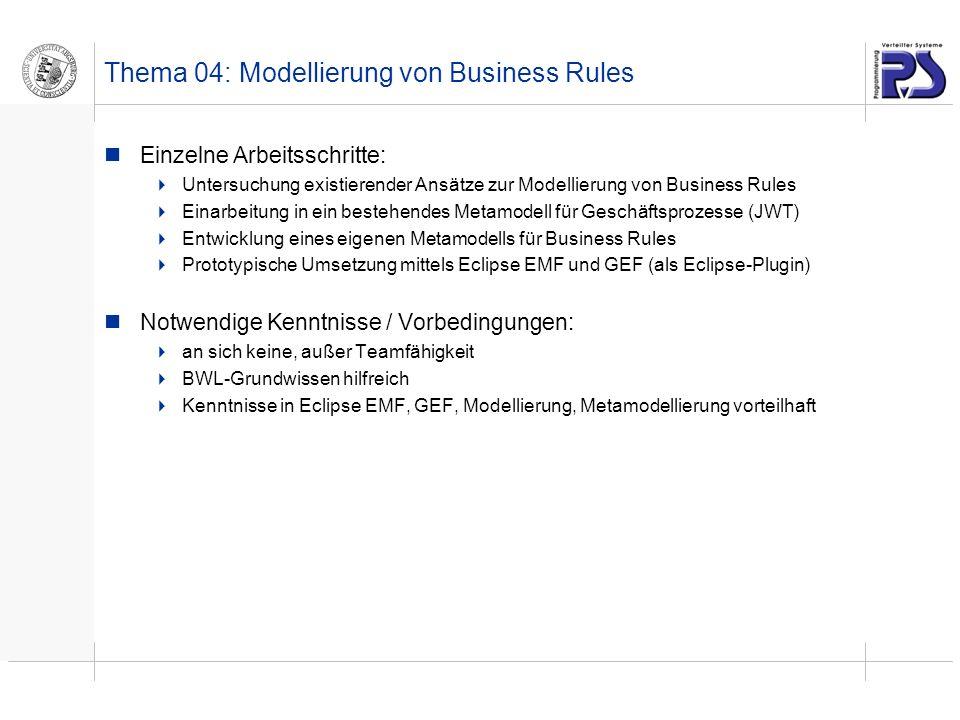 Thema 04: Modellierung von Business Rules Einzelne Arbeitsschritte: Untersuchung existierender Ansätze zur Modellierung von Business Rules Einarbeitung in ein bestehendes Metamodell für Geschäftsprozesse (JWT) Entwicklung eines eigenen Metamodells für Business Rules Prototypische Umsetzung mittels Eclipse EMF und GEF (als Eclipse-Plugin) Notwendige Kenntnisse / Vorbedingungen: an sich keine, außer Teamfähigkeit BWL-Grundwissen hilfreich Kenntnisse in Eclipse EMF, GEF, Modellierung, Metamodellierung vorteilhaft