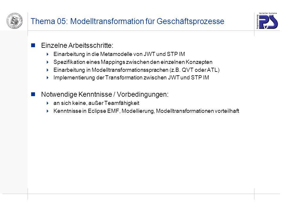 Thema 05: Modelltransformation für Geschäftsprozesse Einzelne Arbeitsschritte: Einarbeitung in die Metamodelle von JWT und STP IM Spezifikation eines Mappings zwischen den einzelnen Konzepten Einarbeitung in Modelltransformationssprachen (z.B.