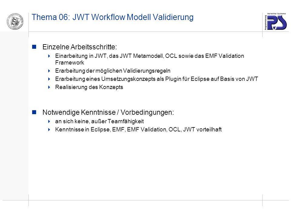 Thema 06: JWT Workflow Modell Validierung Einzelne Arbeitsschritte: Einarbeitung in JWT, das JWT Metamodell, OCL sowie das EMF Validation Framework Erarbeitung der möglichen Validierungsregeln Erarbeitung eines Umsetzungskonzepts als Plugin für Eclipse auf Basis von JWT Realisierung des Konzepts Notwendige Kenntnisse / Vorbedingungen: an sich keine, außer Teamfähigkeit Kenntnisse in Eclipse, EMF, EMF Validation, OCL, JWT vorteilhaft