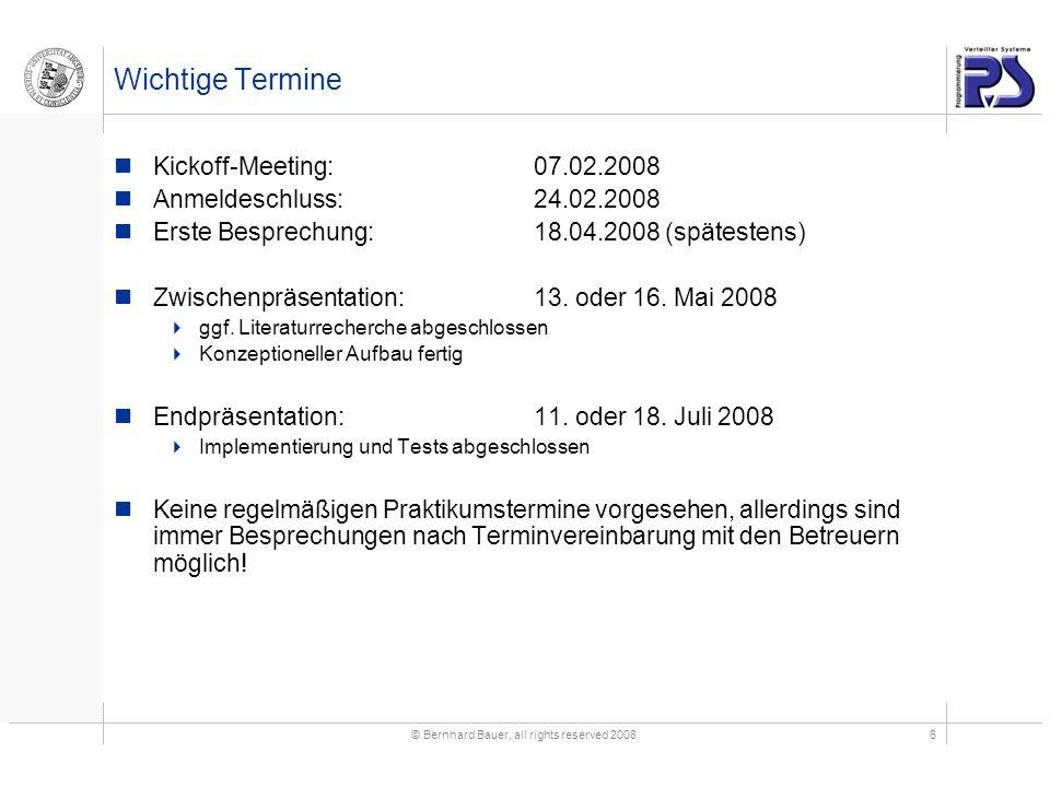 © Bernhard Bauer, all rights reserved 20086 Wichtige Termine Kickoff-Meeting:07.02.2008 Anmeldeschluss: 24.02.2008 Erste Besprechung:18.04.2008 (spätestens) Zwischenpräsentation:13.