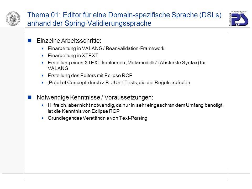 Thema 01: Editor für eine Domain-spezifische Sprache (DSLs) anhand der Spring-Validierungssprache Einzelne Arbeitsschritte: Einarbeitung in VALANG / Beanvalidation-Framework Einarbeitung in XTEXT Erstellung eines XTEXT-konformen Metamodells (Abstrakte Syntax) für VALANG Erstellung des Editors mit Eclipse RCP Proof of Concept durch z.B.