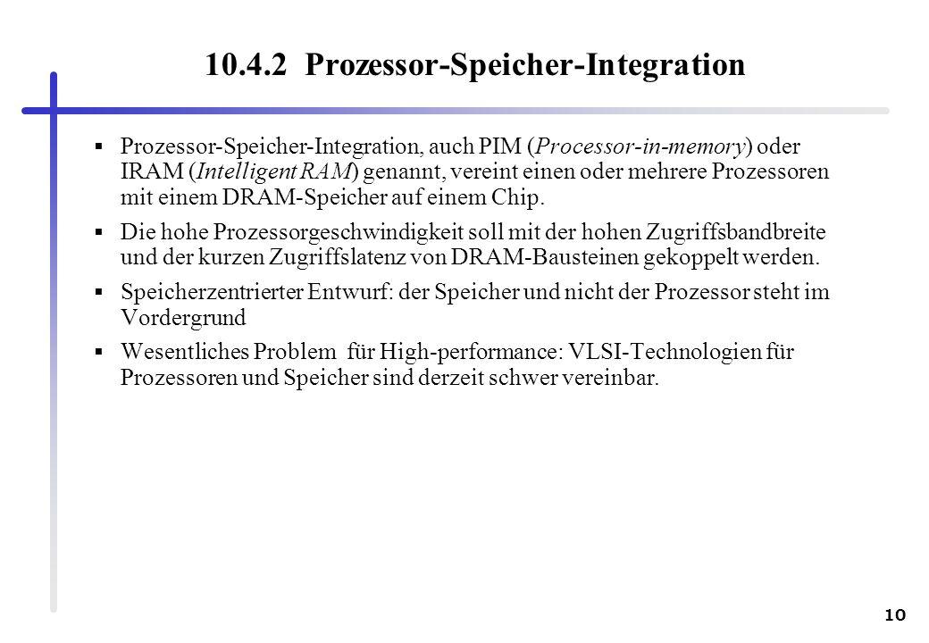 10 10.4.2 Prozessor-Speicher-Integration Prozessor-Speicher-Integration, auch PIM (Processor-in-memory) oder IRAM (Intelligent RAM) genannt, vereint e