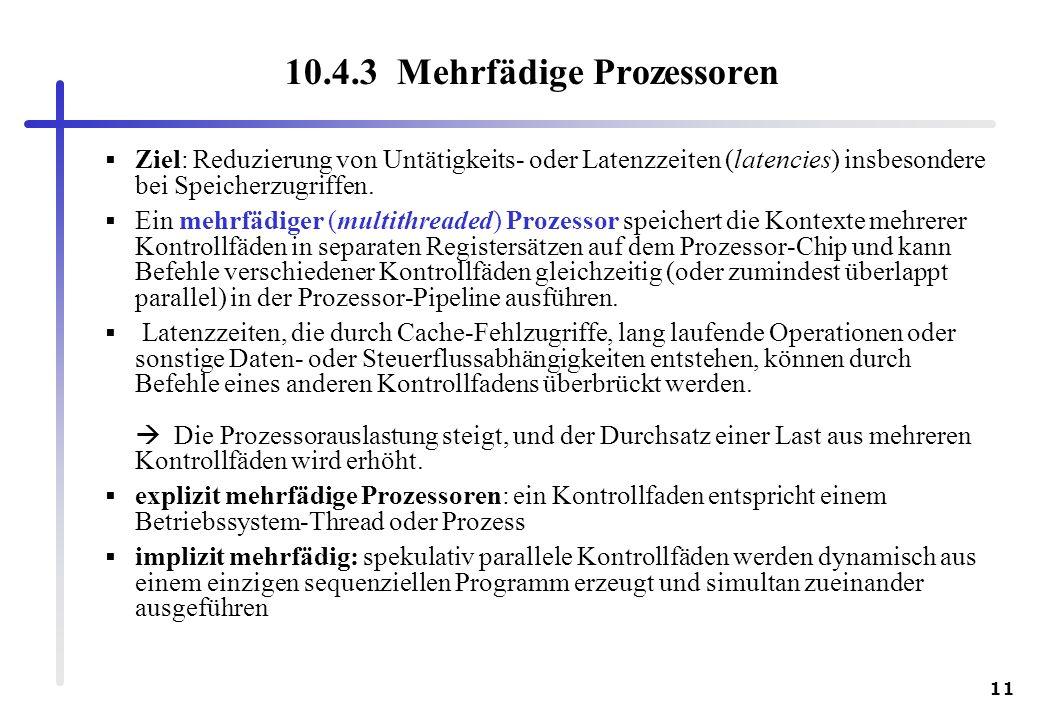 11 10.4.3 Mehrfädige Prozessoren Ziel: Reduzierung von Untätigkeits- oder Latenzzeiten (latencies) insbesondere bei Speicherzugriffen. Ein mehrfädiger