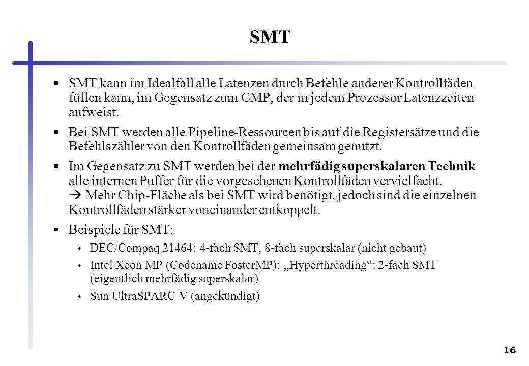 16 SMT SMT kann im Idealfall alle Latenzen durch Befehle anderer Kontrollfäden füllen kann, im Gegensatz zum CMP, der in jedem Prozessor Latenzzeiten