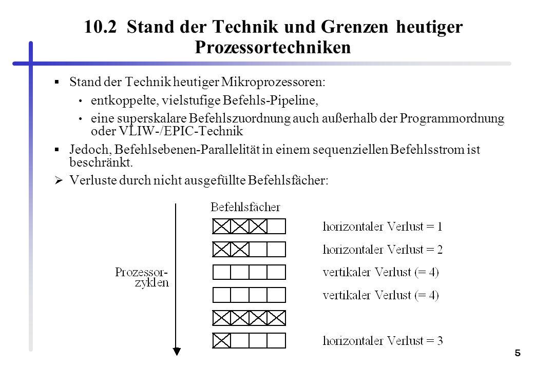 5 10.2 Stand der Technik und Grenzen heutiger Prozessortechniken Stand der Technik heutiger Mikroprozessoren: entkoppelte, vielstufige Befehls-Pipelin